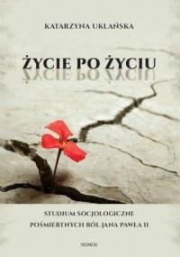 Życie po życiu. Studium socjologiczne pośmiertnych ról Jana Pawła II - okładka książki