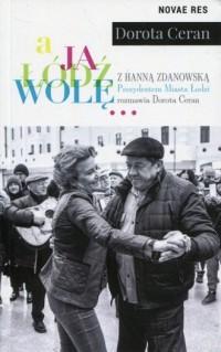 A ja Łódź wolę. z Hanną Zdanowską, Prezydentem Miasta Łodzi, rozmawia Dorota Ceran - okładka książki