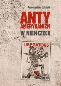 Antyamerykanizm w Niemczech. Seria: Prace Monograficzne 848 - okładka książki
