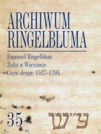 Archiwum Ringelbluma Konspiracyjne Archiwum Getta Warszawy. Tom 35. Emanuel Ringelblum, Żydzi w Wars - okładka książki