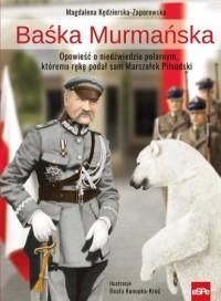 Baśka Murmańska. Opowieść o niedźwiedziu polarnym, któremu rękę podał sam Marszałek Piłsudski - okładka książki