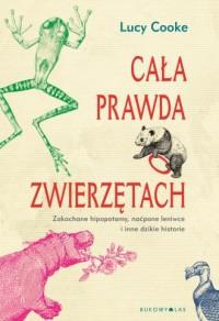 Cała prawda o zwierzętach. Zakochane hipopotamy, naćpane leniwce i inne dzikie historie - okładka książki