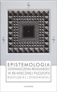 Epistemologia doświadczenia religijnego w XX-wiecznej filozofii rosyjskiej i żydowskiej - okładka książki