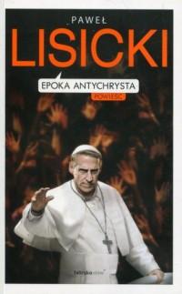 Epoka Antychrysta. Powiastka apokaliptyczna o czasach ostatecznych - okładka książki