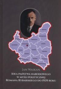 Idea państwa narodowego w myśli politycznej Romana Rybarskiego od 1939 roku - okładka książki