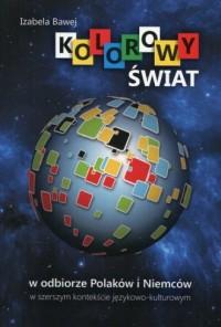 Kolorowy świat w odbiorze Polaków i Niemców w szerszym kontekście językowo-kulturowym - okładka książki