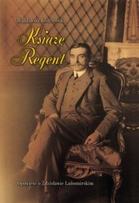 Książę Regent. Opowieść o Zdzisławie Lubomirskim - okładka książki
