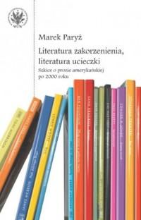Literatura zakorzenienia, literatura ucieczki. Szkice o prozie amerykańskiej po 2000 roku - okładka książki