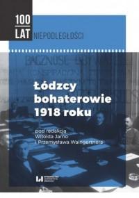Łódzcy bohaterowie 1918 roku. Seria: 100 lat Niepodległości - okładka książki
