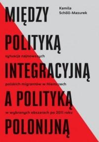 Między polityką integracyjną a polityką polonijną. Sytuacja najnowszych polskich migrantów w Niemczech w wybranych obszarach po 2011 roku - okładka książki