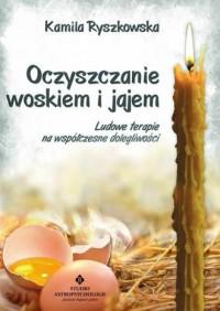 Oczyszczanie woskiem i jajem. Ludowe terapie na współczesne dolegliwości - okładka książki