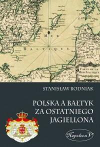 Polska a Bałtyk za ostatniego Jagiellona - okładka książki