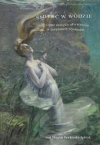 Śmierć w wodzie. i inne motywy akwatyczne w horyzoncie wyobraźni - okładka książki