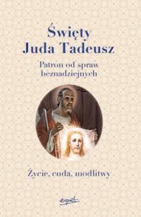 Święty Juda Tadeusz. Patron od spraw beznadziejnych. Życie, cuda, modlitwy - okładka książki