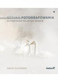Sztuka fotografowania. 60 pomysłów na lepsze zdjęcia - okładka książki