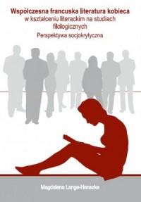 Współczesna francuska literatura kobieca w kształceniu literackim na studiach filologicznych - okładka książki