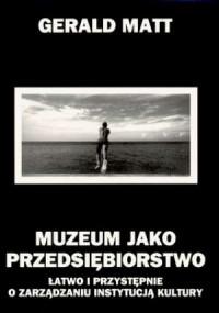 Muzeum jako przedsiębiorstwo. Łatwo i przystępnie o zarządzaniu instytucją kultury - okładka książki