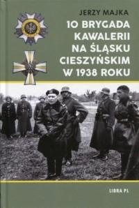 10 Brygada kawalerii na Śląsku Cieszyńskim w 1938 roku - okładka książki
