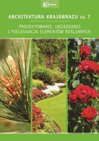 Architektura krajobrazu cz. 7. Projektowanie, urządzanie i pielęgnacja elementów roślinnych - okładka książki