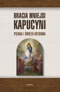 Bracia Mniejsi Kapucyni. Piękna i święta Reforma - okładka książki