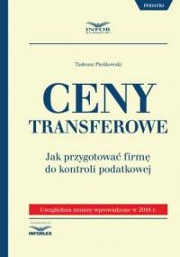 Ceny transferowe. Jak przygotować firmę do kontroli podatkowej. Uwzględnia zmiany wprowadzone w 2018 r. - okładka książki