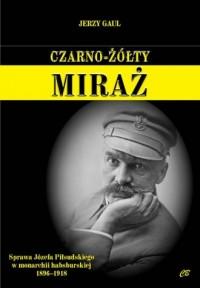 Czarno-żółty miraż. Sprawa Józefa Piłsudskiego w monarchii habsburskiej 1896-1918 - okładka książki