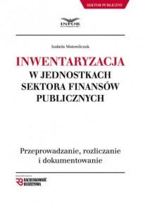 Inwentaryzacja w jednostkach sektora finansów publicznych. Przeprowadzanie, rozliczanie i dokumentowanie - okładka książki