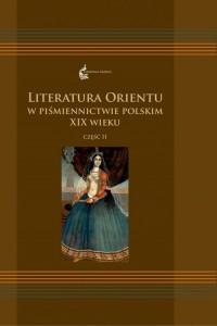 Literatura Orientu w piśmiennictwie polskim XIX wieku cz. II. Seria: Orientalia Polonica 6 - okładka książki