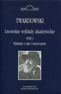 Lwowskie wykłady akademickie Tom 1. Wykłady o idei Uniwersytetu. Seria: Biblioteka Europejska - okładka książki