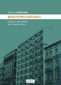 Miastoprojektanci. Łódzcy architekci w czasach PRL-u - okładka książki