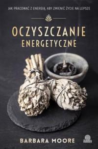Oczyszczanie energetyczne. Jak pracować z energią aby zmienić życie na lepsze - okładka książki