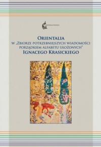 Orientalia w Zbiorze potrzebniejszych wiadomości porządkiem alfabetu ułożonych. Seria: Orientalia Polonica 1 - okładka książki