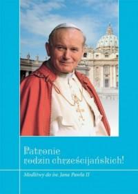 Patronie rodzin chrześcijańskich! Modlitwy do św. Jana Pawła II - okładka książki