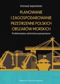 Planowanie i zagospodarowanie przestrzenne polskich obszarów morskich. Problematyka administracyjnoprawna - okładka książki