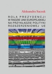 Rola Prezydencji w Radzie Unii Europejskiej na przykładzie polityki rozszerzeniowej UE - okładka książki