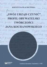 Swój urząd czynić. Profil obywatelski twórczości Jana Kochanowskiego - okładka książki