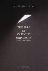 The Idea of Catholic University. In the Reborn Poland - okładka książki