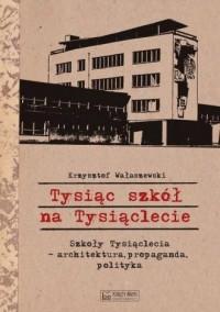 Tysiąc szkół na Tysiąclecie. Szkoły Tysiąclecia - architektura, propaganda, polityka - okładka książki