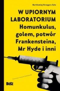 W upiornym laboratorium. Homunkulus, golem, potwór Frankensteina, Mr Hyde i inni - okładka książki