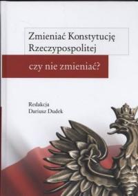 Zmieniać Konstytucję Rzeczypospolitej czy nie zmieniać? - okładka książki