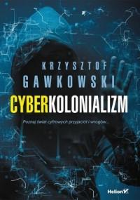 Cyberkolonializm. Poznaj świat cyfrowych przyjaciół i wrogów - okładka książki