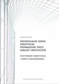 Indywidualne konta emerytalne prowadzone przez zakłady ubezpieczeń. Efektywność inwestycyjna i zasady funkcjonowania - okładka książki