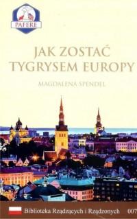 Jak zostać Tygrysem Europy. Biblioteka Rządzących i Rządzonych. Tom 7 - okładka książki