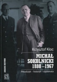 Michał Sokolnicki 1880-1967. Piłsudczyk - historyk - dyplomata. Seria: Arkana historii - okładka książki