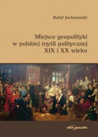 Miejsce geopolityki w polskiej myśli politycznej XIX i XX wieku - okładka książki