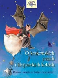 O krakowskich psach i kleparskich kotach. Polskie miasta w baśni i legendzie - okładka książki
