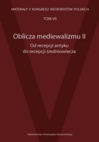 Oblicza mediewalizmu II. Od recepcji antyku do recepcji średniowiecza. Materiały V Kongresu Mediewistów Polskich. Tom 7 - okładka książki