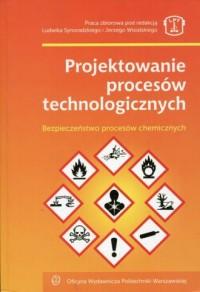 Projektowanie procesów technologicznych. Bezpieczeństwo procesów chemicznych - okładka książki