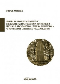 Śmierć w prozie emigrantów pierwszej fali uchodźstwa rosyjskiego-Michaiła Arcybaszewa i Marka Ałdanowa - okładka książki