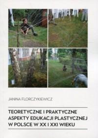 Teoretyczne i praktyczne aspekty edukacji plastycznej w Polsce w XX i XXI wieku - okładka książki